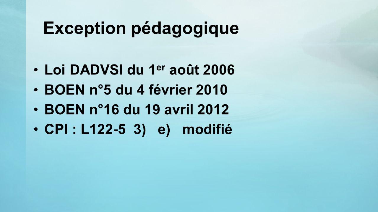 Exception pédagogique Loi DADVSI du 1 er août 2006 BOEN n°5 du 4 février 2010 BOEN n°16 du 19 avril 2012 CPI : L122-5 3) e) modifié