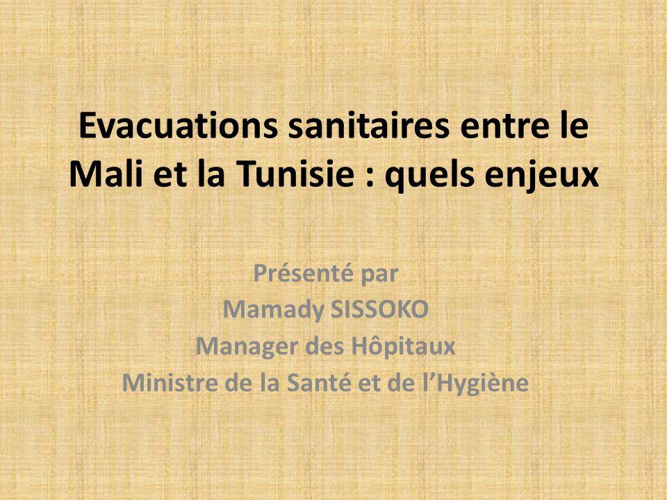 Evacuations sanitaires entre le Mali et la Tunisie : quels enjeux Présenté par Mamady SISSOKO Manager des Hôpitaux Ministre de la Santé et de lHygiène