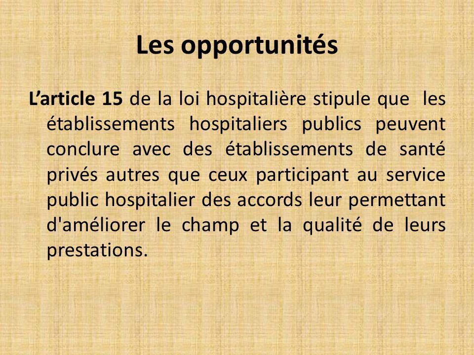 Les opportunités Larticle 15 de la loi hospitalière stipule que les établissements hospitaliers publics peuvent conclure avec des établissements de santé privés autres que ceux participant au service public hospitalier des accords leur permettant d améliorer le champ et la qualité de leurs prestations.