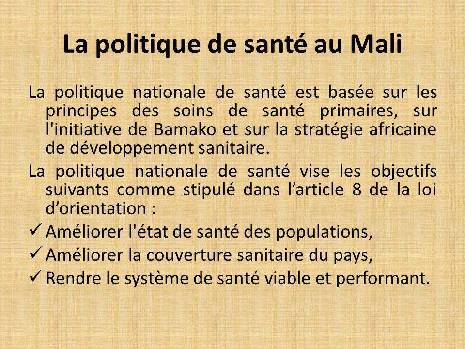 La politique de santé au Mali La politique nationale de santé est basée sur les principes des soins de santé primaires, sur l initiative de Bamako et sur la stratégie africaine de développement sanitaire.