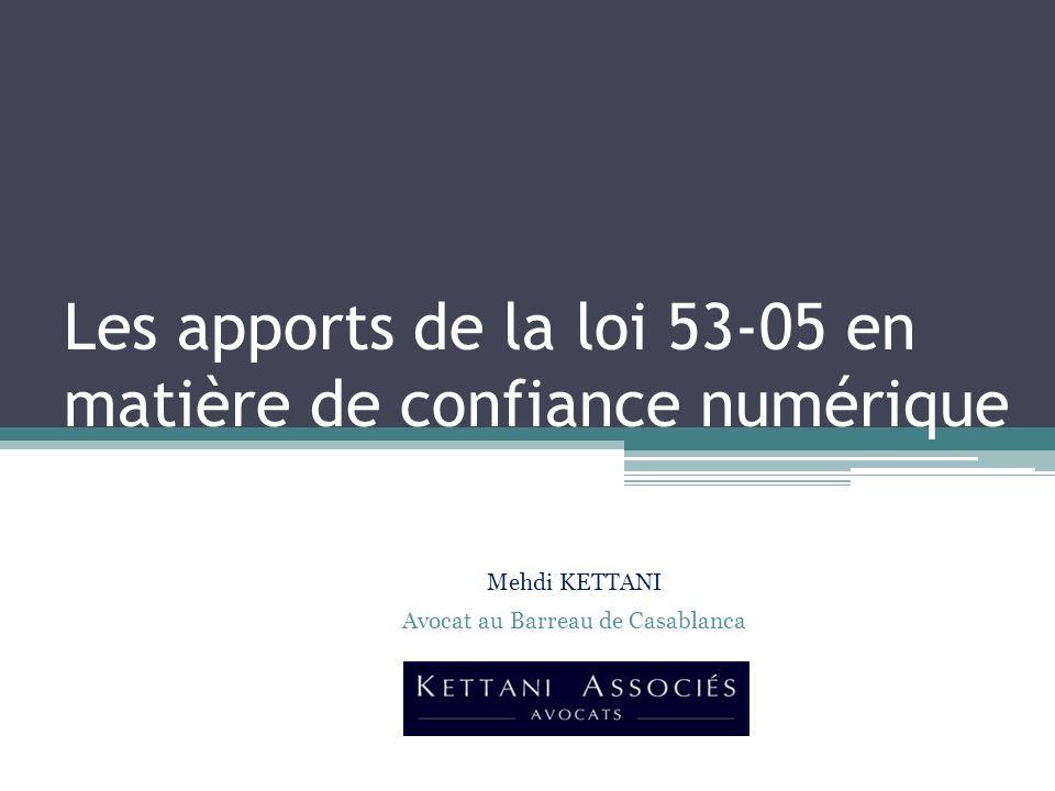 Les apports de la loi 53-05 en matière de confiance numérique Mehdi KETTANI Avocat au Barreau de Casablanca