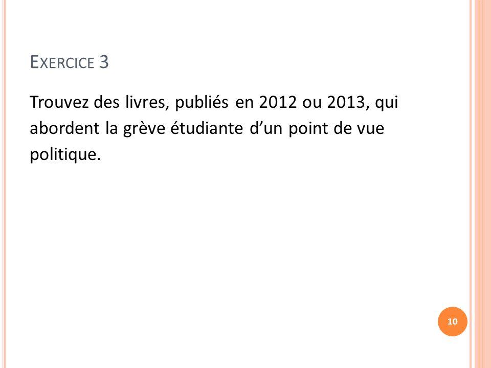 E XERCICE 3 Trouvez des livres, publiés en 2012 ou 2013, qui abordent la grève étudiante dun point de vue politique.
