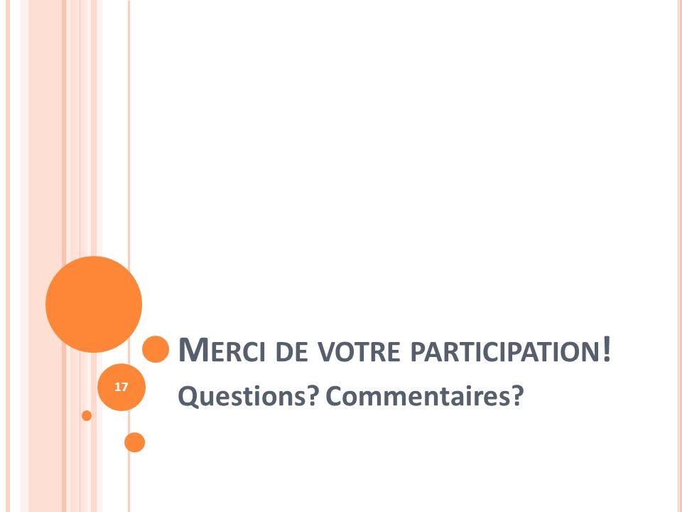 M ERCI DE VOTRE PARTICIPATION ! Questions? Commentaires? 17
