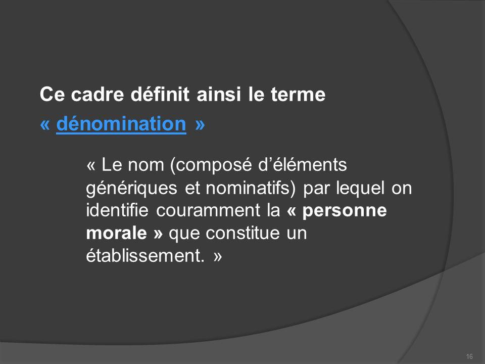 Ce cadre définit ainsi le terme « dénomination » « Le nom (composé déléments génériques et nominatifs) par lequel on identifie couramment la « personne morale » que constitue un établissement.