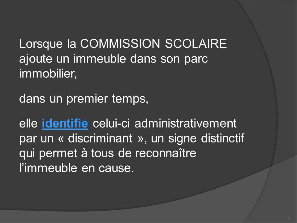 LA COMMISSION SCOLAIRE identifie alors limmeuble par lun ou lautre de ces modes : son adresse civique; une dénomination quil porte déjà avant lacquisition ou la location; une expression reconnue de tous.