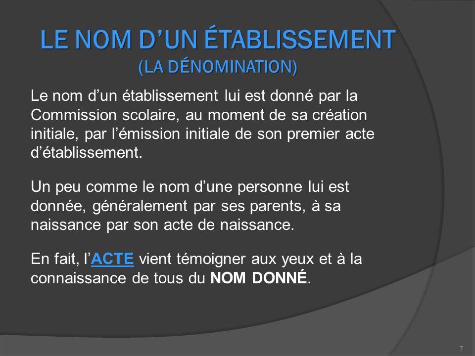 LE NOM DUN ÉTABLISSEMENT (LA DÉNOMINATION) Le nom dun établissement lui est donné par la Commission scolaire, au moment de sa création initiale, par lémission initiale de son premier acte détablissement.