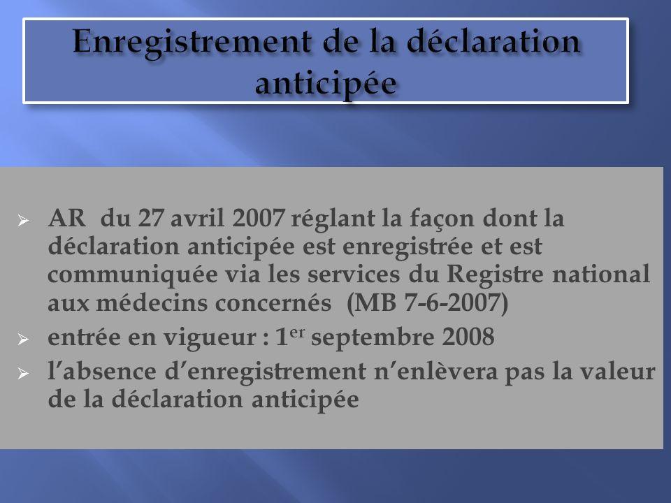 Enregistrement de la déclaration anticipée AR du 27 avril 2007 réglant la façon dont la déclaration anticipée est enregistrée et est communiquée via les services du Registre national aux médecins concernés (MB 7-6-2007) entrée en vigueur : 1 er septembre 2008 labsence denregistrement nenlèvera pas la valeur de la déclaration anticipée