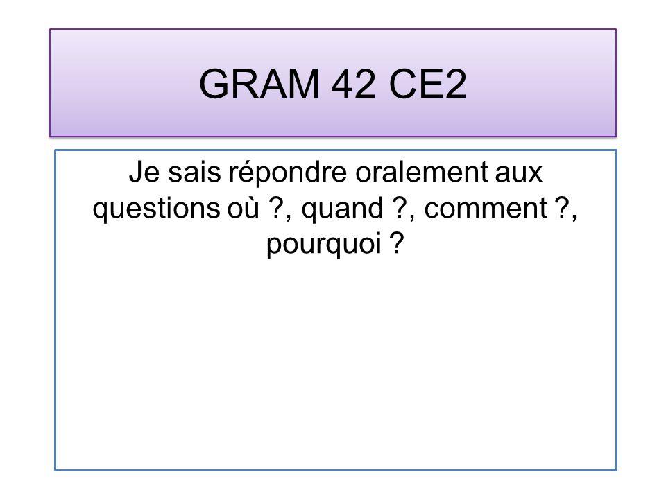 GRAM 42 CE2 Je sais répondre oralement aux questions où ?, quand ?, comment ?, pourquoi ?