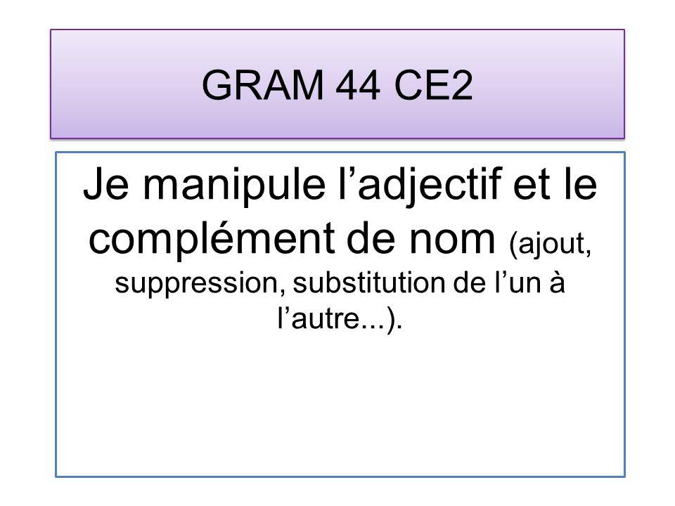 GRAM 44 CE2 Je manipule ladjectif et le complément de nom (ajout, suppression, substitution de lun à lautre...).