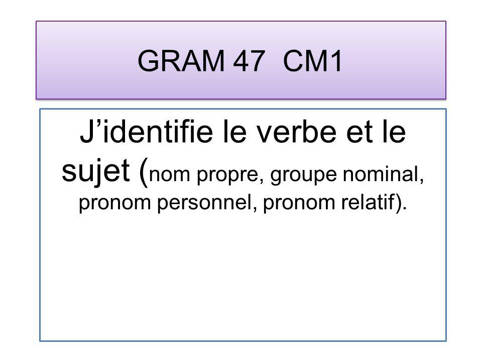GRAM 47 CM1 Jidentifie le verbe et le sujet ( nom propre, groupe nominal, pronom personnel, pronom relatif).