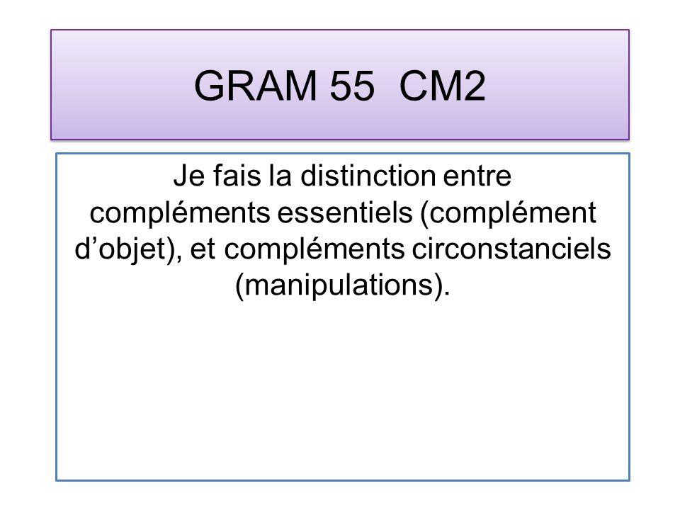 GRAM 55 CM2 Je fais la distinction entre compléments essentiels (complément dobjet), et compléments circonstanciels (manipulations).