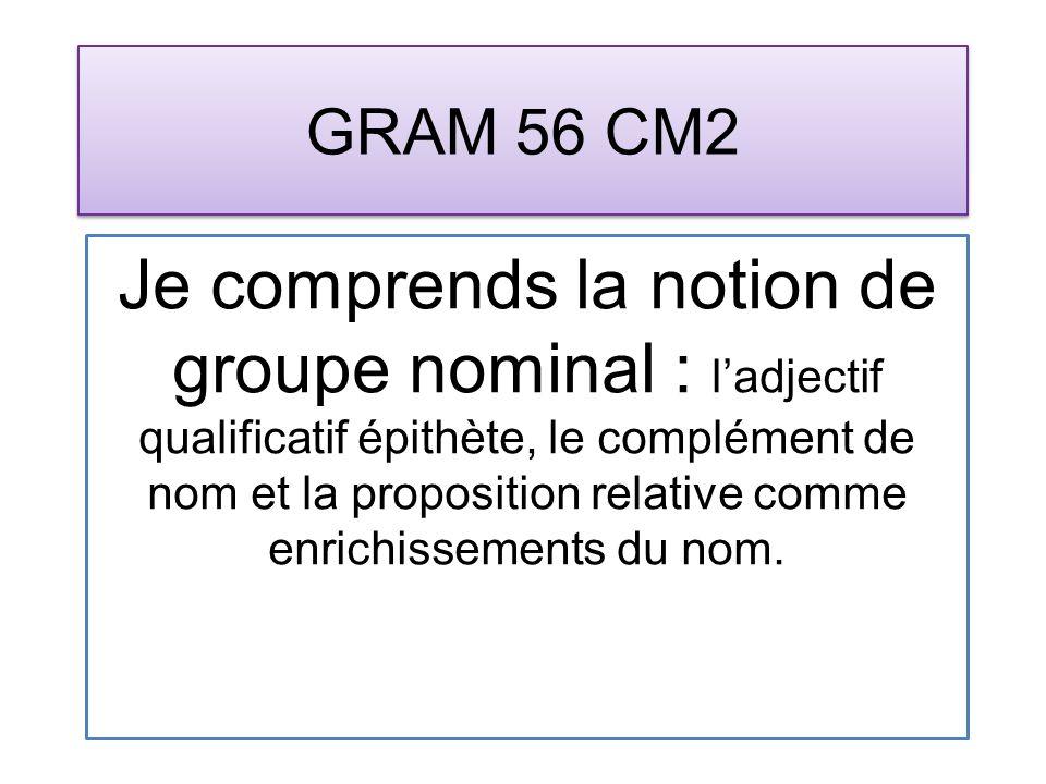 GRAM 56 CM2 Je comprends la notion de groupe nominal : ladjectif qualificatif épithète, le complément de nom et la proposition relative comme enrichissements du nom.