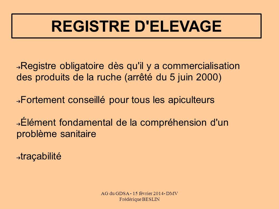 AG du GDSA - 15 février 2014- DMV Frédérique BESLIN REGISTRE D ELEVAGE Registre obligatoire dès qu il y a commercialisation des produits de la ruche (arrêté du 5 juin 2000) Fortement conseillé pour tous les apiculteurs Élément fondamental de la compréhension d un problème sanitaire traçabilité
