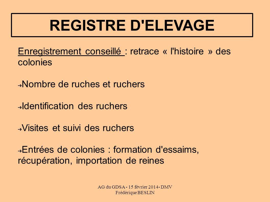 AG du GDSA - 15 février 2014- DMV Frédérique BESLIN REGISTRE D'ELEVAGE Enregistrement conseillé : retrace « l'histoire » des colonies Nombre de ruches