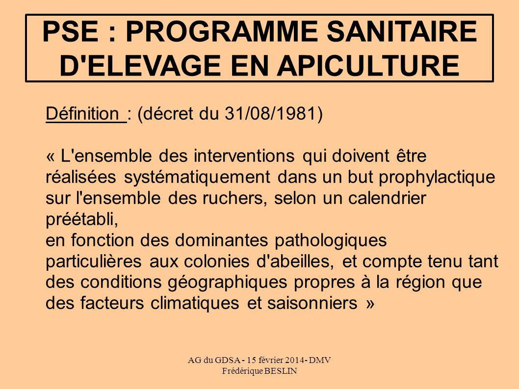 AG du GDSA - 15 février 2014- DMV Frédérique BESLIN PSE : PROGRAMME SANITAIRE D'ELEVAGE EN APICULTURE Définition : (décret du 31/08/1981) « L'ensemble