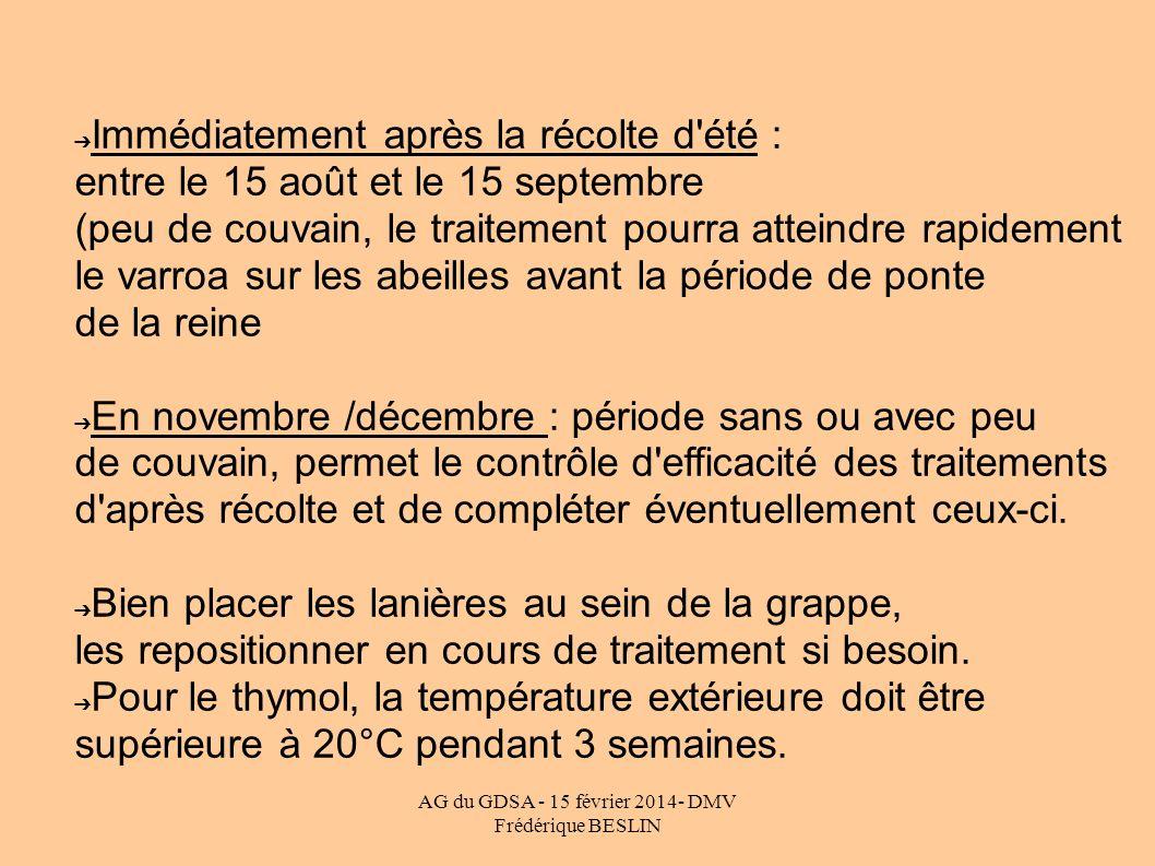 AG du GDSA - 15 février 2014- DMV Frédérique BESLIN Immédiatement après la récolte d'été : entre le 15 août et le 15 septembre (peu de couvain, le tra