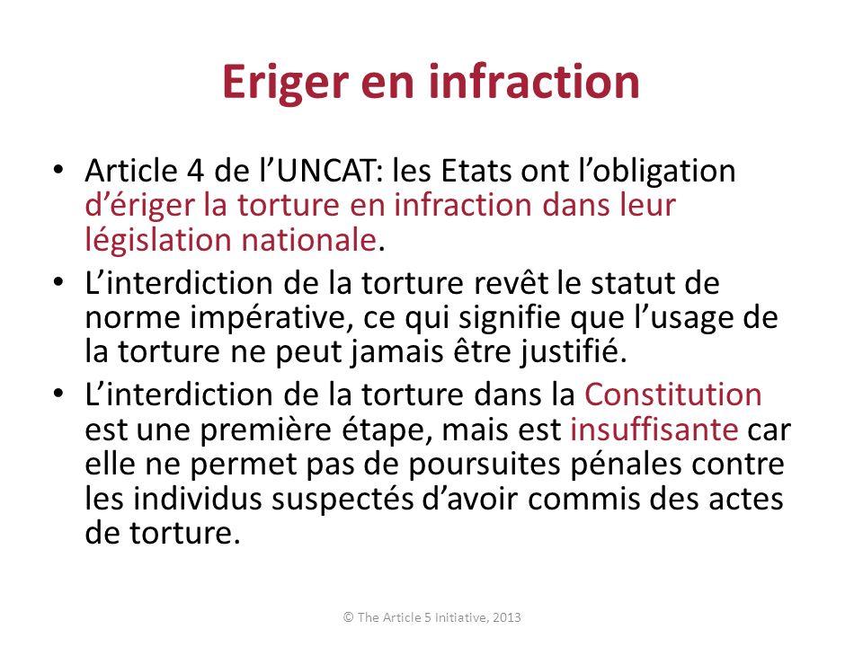 Eriger en infraction Article 4 de lUNCAT: les Etats ont lobligation dériger la torture en infraction dans leur législation nationale.