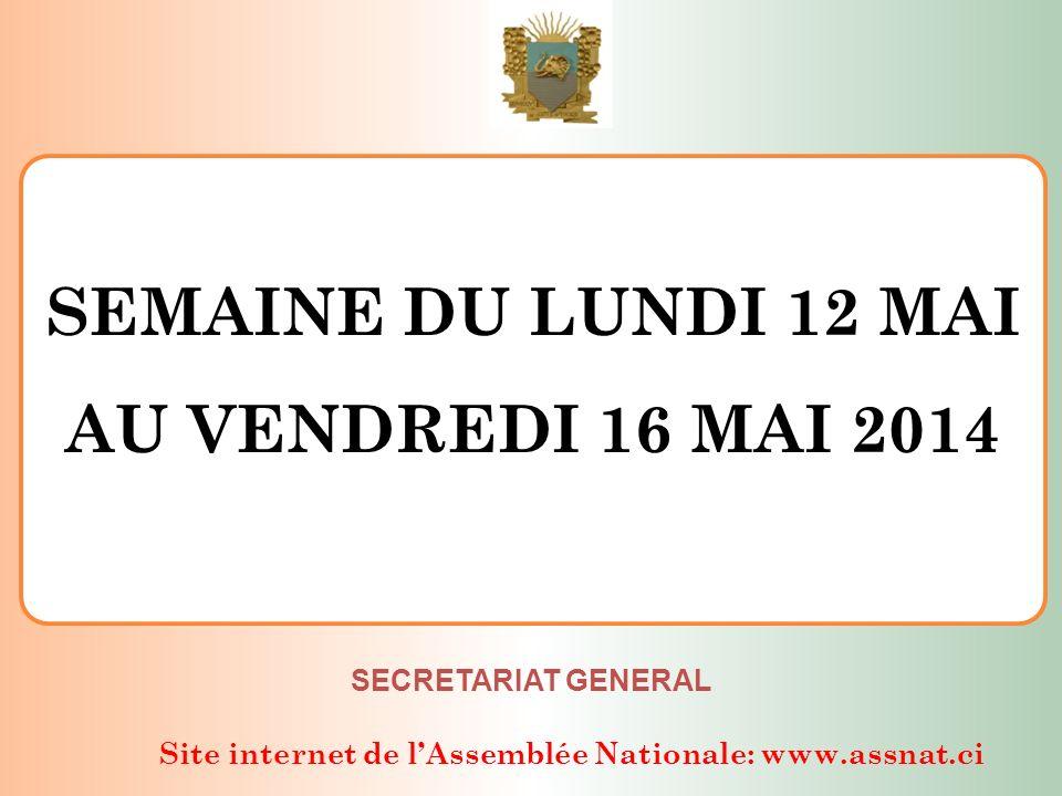 Site internet de lAssemblée Nationale: www.assnat.ci SEMAINE DU LUNDI 12 MAI AU VENDREDI 16 MAI 2014 SECRETARIAT GENERAL