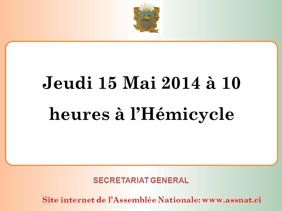 Site internet de lAssemblée Nationale: www.assnat.ci Jeudi 15 Mai 2014 à 10 heures à lHémicycle SECRETARIAT GENERAL