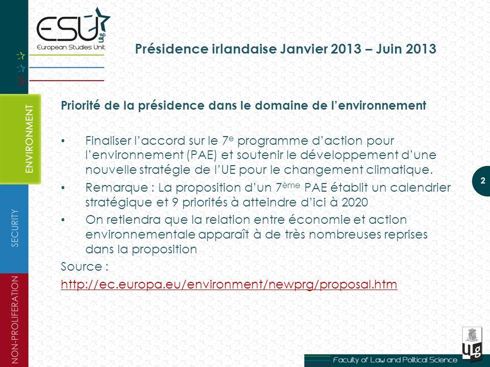 Présidence irlandaise Janvier 2013 – Juin 2013 Priorité de la présidence dans le domaine de lenvironnement Finaliser laccord sur le 7 e programme daction pour lenvironnement (PAE) et soutenir le développement dune nouvelle stratégie de lUE pour le changement climatique.