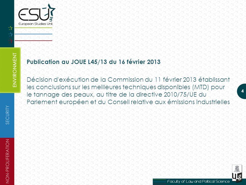 Publication au JOUE L45/13 du 16 février 2013 Décision d exécution de la Commission du 11 février 2013 établissant les conclusions sur les meilleures techniques disponibles (MTD) pour le tannage des peaux, au titre de la directive 2010/75/UE du Parlement européen et du Conseil relative aux émissions industrielles 4