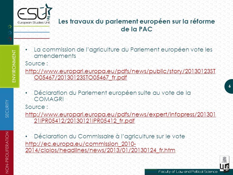Les travaux du parlement européen sur la réforme de la PAC La commission de lagriculture du Parlement européen vote les amendements Source : http://www.europarl.europa.eu/pdfs/news/public/story/20130123ST O05467/20130123STO05467_fr.pdf Déclaration du Parlement européen suite au vote de la COMAGRI Source : http://www.europarl.europa.eu/pdfs/news/expert/infopress/201301 21IPR05412/20130121IPR05412_fr.pdf Déclaration du Commissaire à lagriculture sur le vote http://ec.europa.eu/commission_2010- 2014/ciolos/headlines/news/2013/01/20130124_fr.htm 6