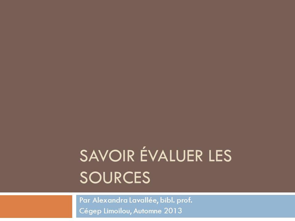 SAVOIR ÉVALUER LES SOURCES Par Alexandra Lavallée, bibl. prof. Cégep Limoilou, Automne 2013