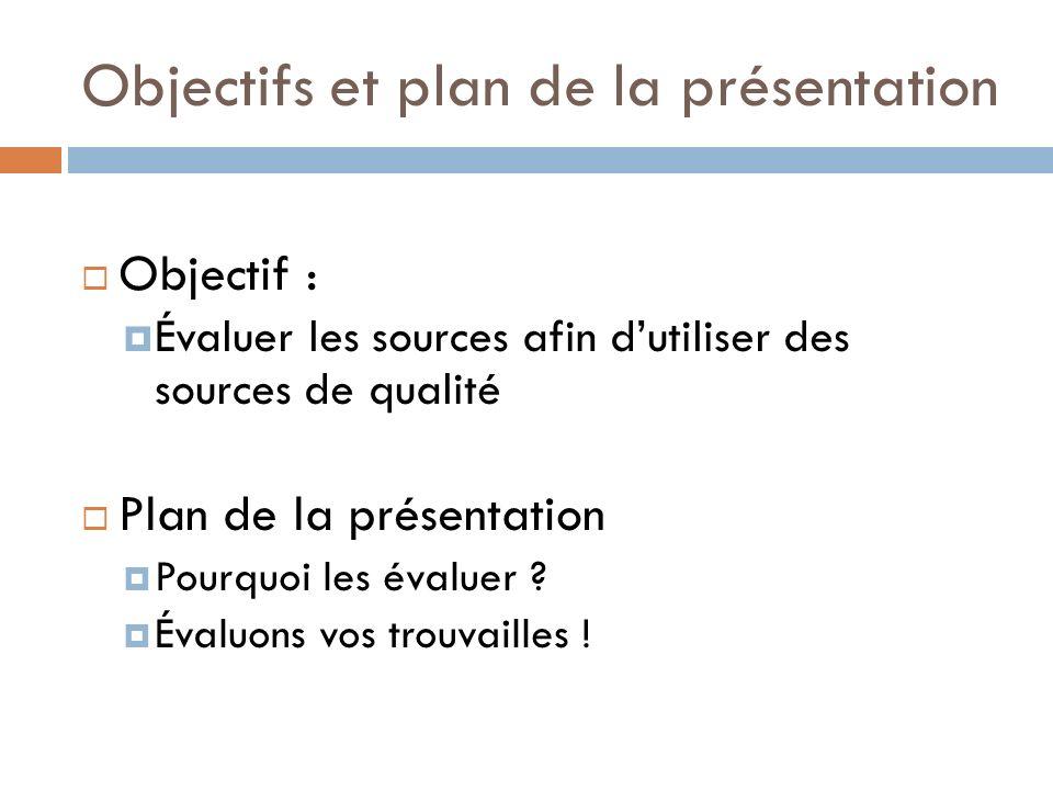 Objectifs et plan de la présentation Objectif : Évaluer les sources afin dutiliser des sources de qualité Plan de la présentation Pourquoi les évaluer .