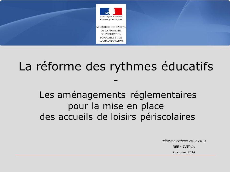 La réforme des rythmes éducatifs - Les aménagements réglementaires pour la mise en place des accueils de loisirs périscolaires Réforme rythme 2012-2013 REE - DJEPVA 9 janvier 2014