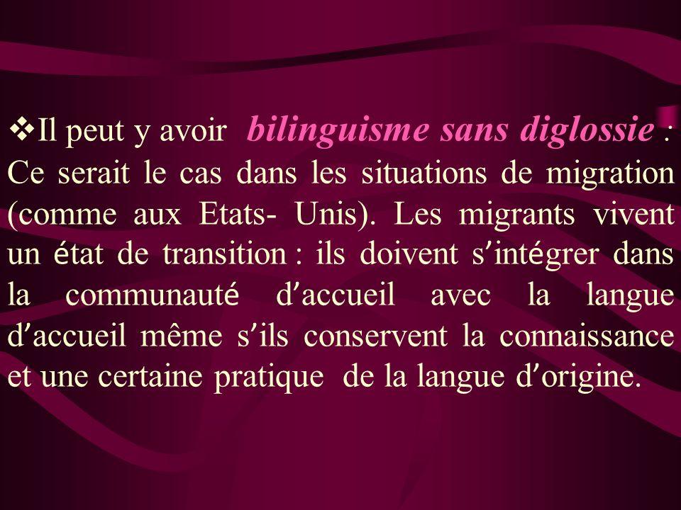 Il peut y avoir bilinguisme sans diglossie : Ce serait le cas dans les situations de migration (comme aux Etats- Unis). Les migrants vivent un é tat d