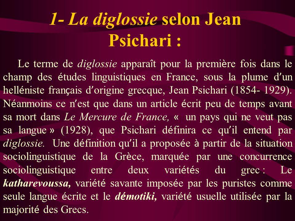 1- La diglossie selon Jean Psichari : Le terme de diglossie appara î t pour la premi è re fois dans le champ des é tudes linguistiques en France, sous