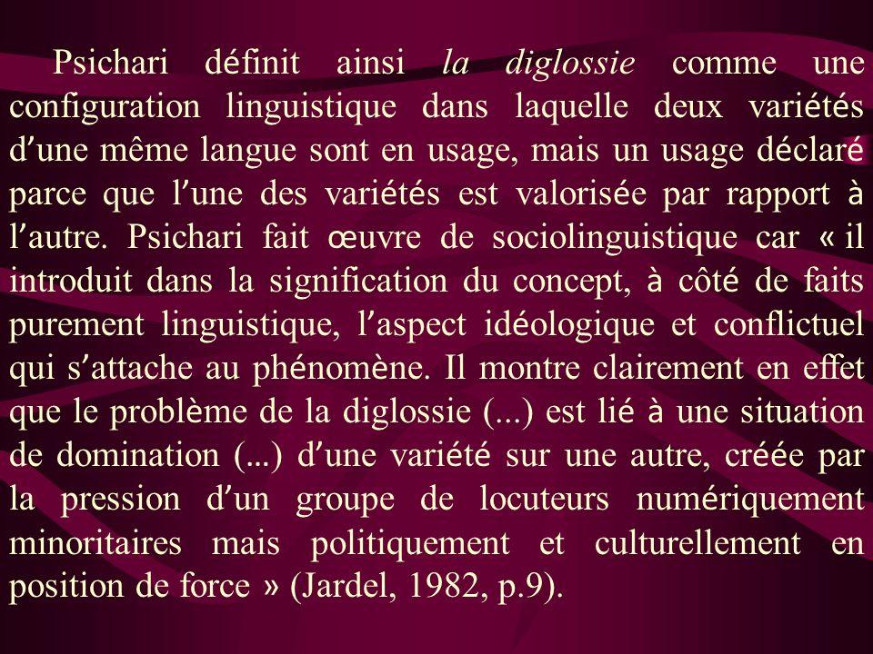 Psichari d é finit ainsi la diglossie comme une configuration linguistique dans laquelle deux vari é t é s d une même langue sont en usage, mais un usage d é clar é parce que l une des vari é t é s est valoris é e par rapport à l autre.