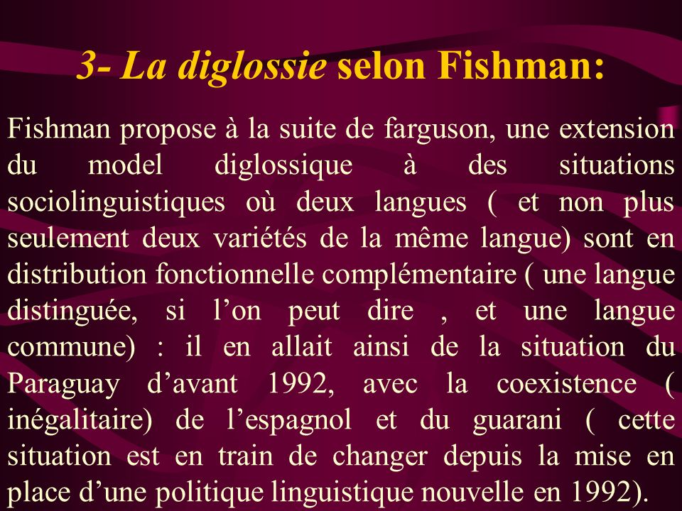 3- La diglossie selon Fishman: Fishman propose à la suite de farguson, une extension du model diglossique à des situations sociolinguistiques où deux langues ( et non plus seulement deux variétés de la même langue) sont en distribution fonctionnelle complémentaire ( une langue distinguée, si lon peut dire, et une langue commune) : il en allait ainsi de la situation du Paraguay davant 1992, avec la coexistence ( inégalitaire) de lespagnol et du guarani ( cette situation est en train de changer depuis la mise en place dune politique linguistique nouvelle en 1992).