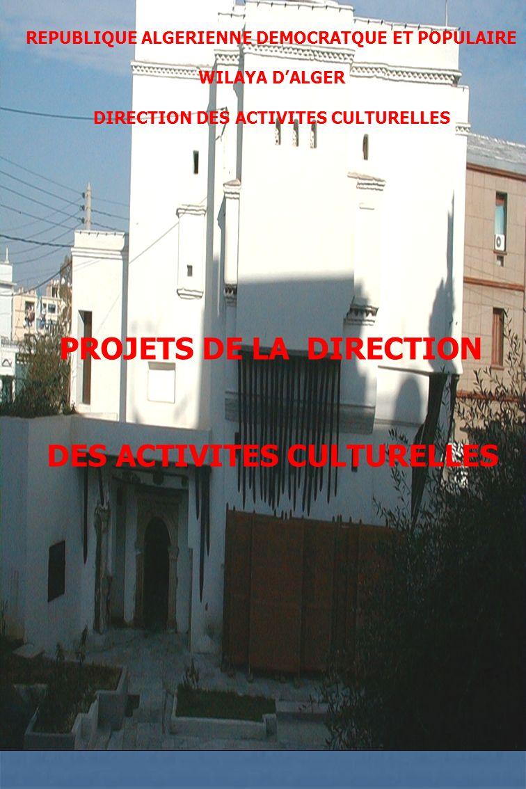 REPUBLIQUE ALGERIENNE DEMOCRATQUE ET POPULAIRE WILAYA DALGER DIRECTION DES ACTIVITES CULTURELLES PROJETS DE LA DIRECTION DES ACTIVITES CULTURELLES