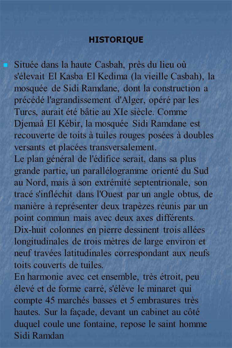 HISTORIQUE Située dans la haute Casbah, près du lieu où s élevait El Kasba El Kedima (la vieille Casbah), la mosquée de Sidi Ramdane, dont la construction a précédé l agrandissement d Alger, opéré par les Turcs, aurait été bâtie au XIe siècle.