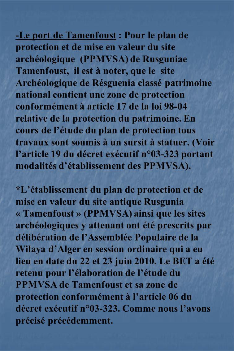 -Le port de Tamenfoust : Pour le plan de protection et de mise en valeur du site archéologique (PPMVSA) de Rusguniae Tamenfoust, il est à noter, que le site Archéologique de Résguenia classé patrimoine national contient une zone de protection conformément à article 17 de la loi 98-04 relative de la protection du patrimoine.