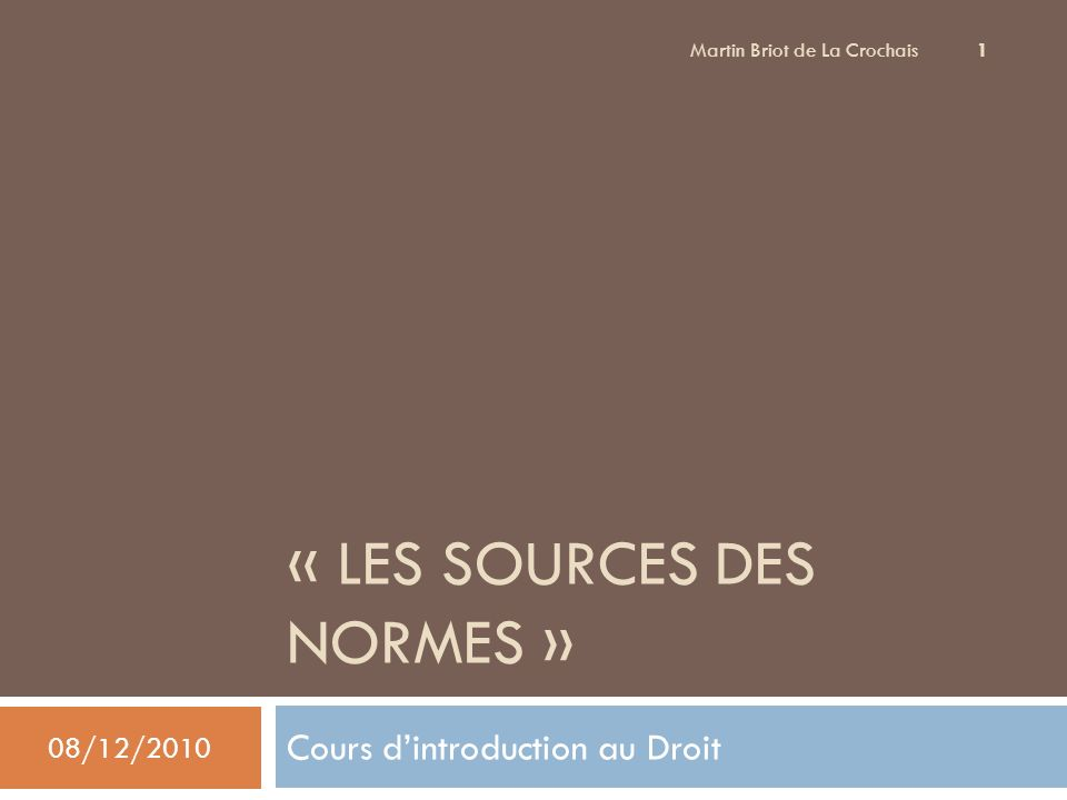 « LES SOURCES DES NORMES » Cours dintroduction au Droit 08/12/2010 Martin Briot de La Crochais 1