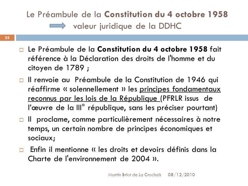 Le Préambule de la Constitution du 4 octobre 1958 valeur juridique de la DDHC Le Préambule de la Constitution du 4 octobre 1958 fait référence à la Déclaration des droits de l homme et du citoyen de 1789 ; Il renvoie au Préambule de la Constitution de 1946 qui réaffirme « solennellement » les principes fondamentaux reconnus par les lois de la République (PFRLR issus de lœuvre de la III° république, sans les préciser pourtant) Il proclame, comme particulièrement nécessaires à notre temps, un certain nombre de principes économiques et sociaux; Enfin il mentionne « les droits et devoirs définis dans la Charte de l environnement de 2004 ».