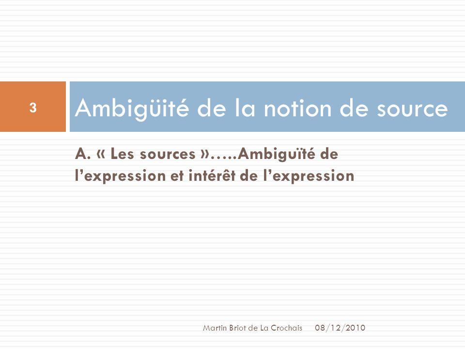 A. « Les sources »…..Ambiguïté de lexpression et intérêt de lexpression Ambigüité de la notion de source 08/12/2010 Martin Briot de La Crochais 3