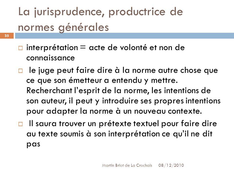 La jurisprudence, productrice de normes générales 08/12/2010 Martin Briot de La Crochais interprétation = acte de volonté et non de connaissance le juge peut faire dire à la norme autre chose que ce que son émetteur a entendu y mettre.