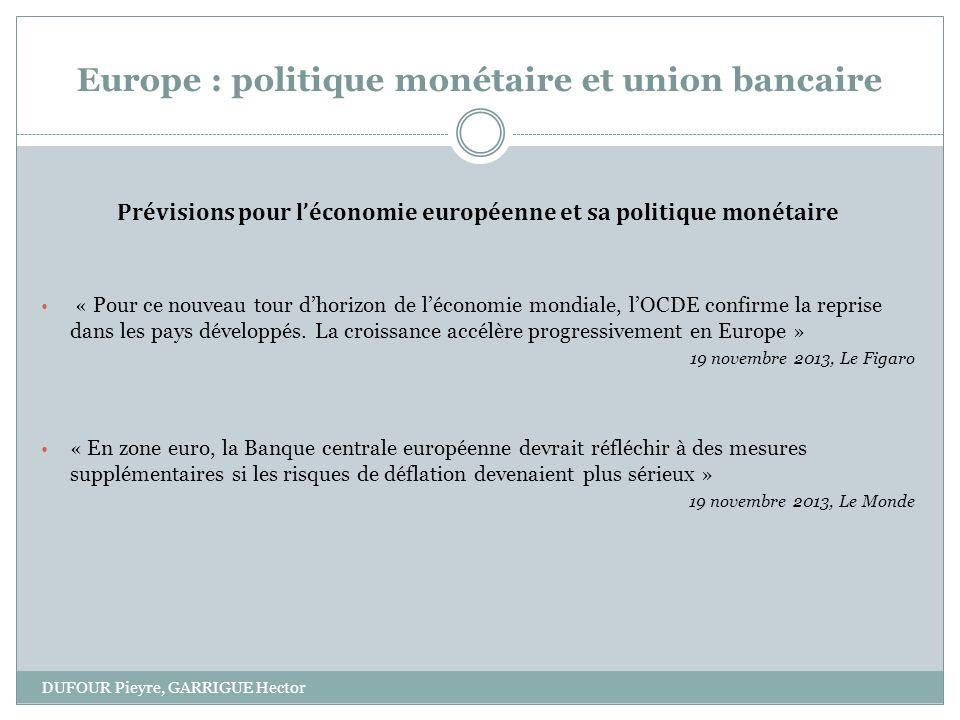 Europe : politique monétaire et union bancaire DUFOUR Pieyre, GARRIGUE Hector Prévisions pour léconomie européenne et sa politique monétaire « Pour ce