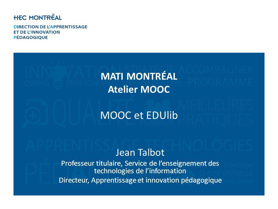 Jean Talbot Professeur titulaire, Service de lenseignement des technologies de linformation Directeur, Apprentissage et innovation pédagogique MATI MONTRÉAL Atelier MOOC MOOC et EDUlib
