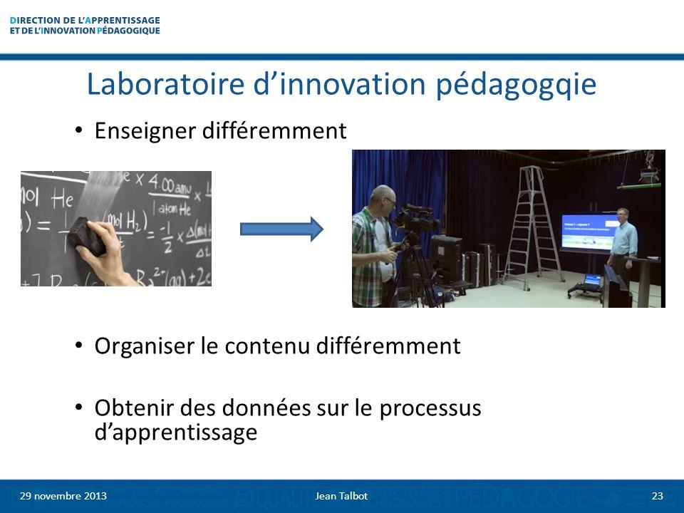 Laboratoire dinnovation pédagogqie Enseigner différemment Organiser le contenu différemment Obtenir des données sur le processus dapprentissage 29 novembre 2013Jean Talbot23