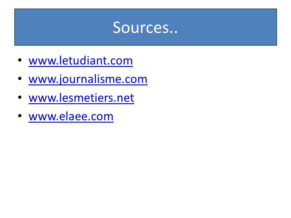 Sources.. www.letudiant.com www.journalisme.com www.lesmetiers.net www.elaee.com