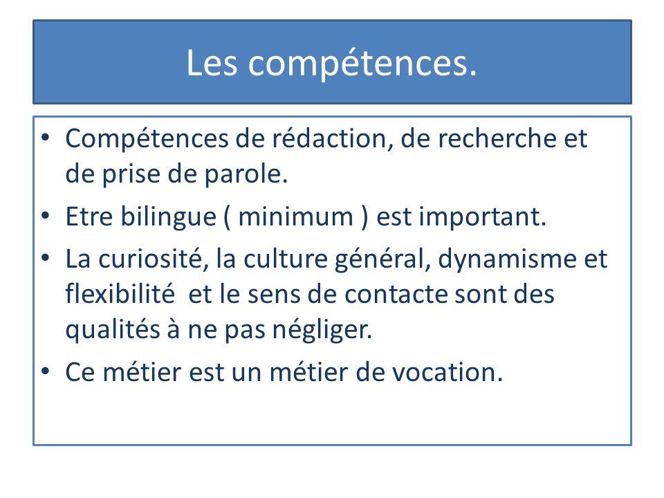 Les compétences. Compétences de rédaction, de recherche et de prise de parole. Etre bilingue ( minimum ) est important. La curiosité, la culture génér