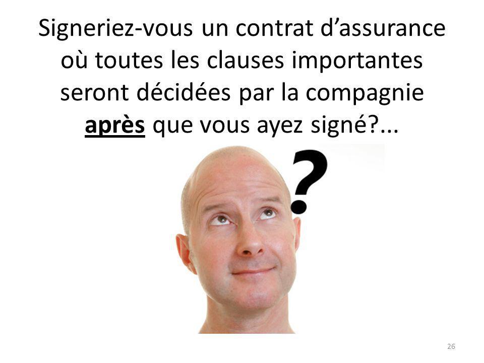 Signeriez-vous un contrat dassurance où toutes les clauses importantes seront décidées par la compagnie après que vous ayez signé?...