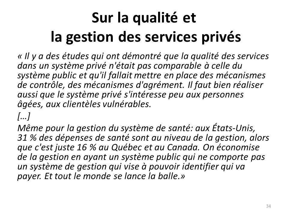 Sur la qualité et la gestion des services privés « Il y a des études qui ont démontré que la qualité des services dans un système privé n était pas comparable à celle du système public et qu il fallait mettre en place des mécanismes de contrôle, des mécanismes d agrément.