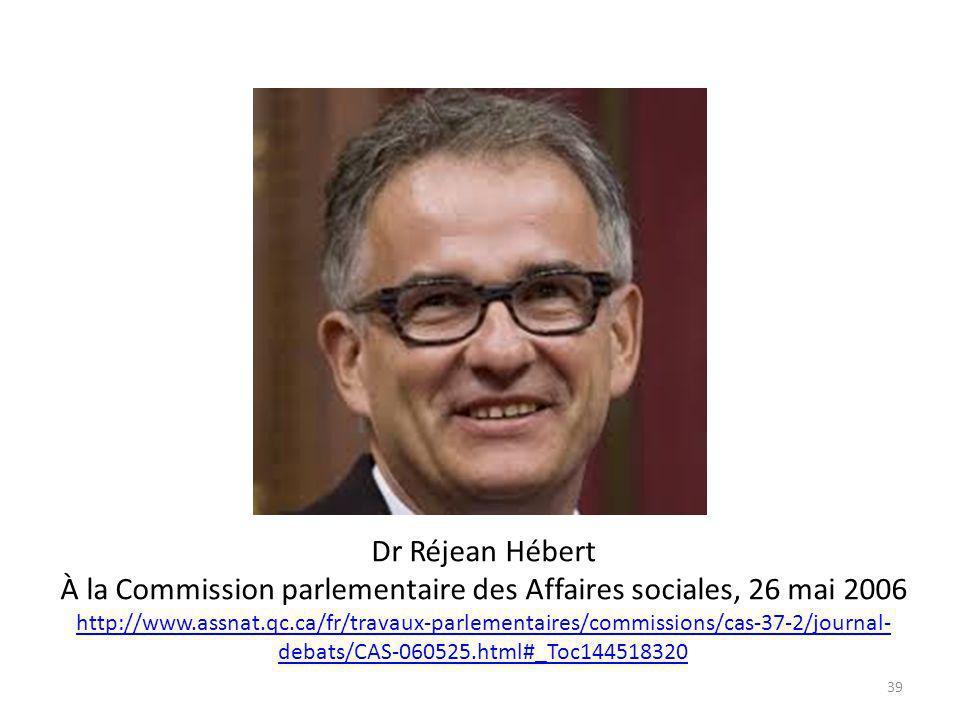 Dr Réjean Hébert À la Commission parlementaire des Affaires sociales, 26 mai 2006 http://www.assnat.qc.ca/fr/travaux-parlementaires/commissions/cas-37-2/journal- debats/CAS-060525.html#_Toc144518320 http://www.assnat.qc.ca/fr/travaux-parlementaires/commissions/cas-37-2/journal- debats/CAS-060525.html#_Toc144518320 39