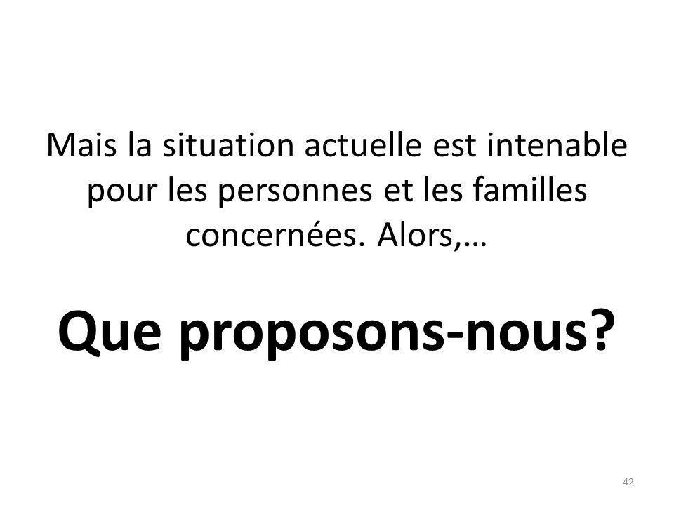 Mais la situation actuelle est intenable pour les personnes et les familles concernées. Alors,… Que proposons-nous? 42