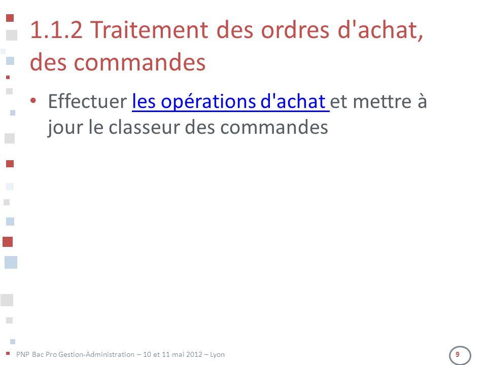 PNP Bac Pro Gestion-Administration – 10 et 11 mai 2012 – Lyon 9 1.1.2 Traitement des ordres d'achat, des commandes Effectuer les opérations d'achat et